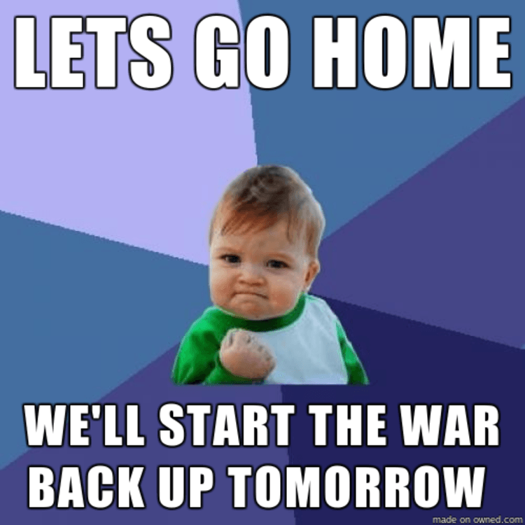 Lets go home we ll start the war back up tomorrow for Tomorrow s home